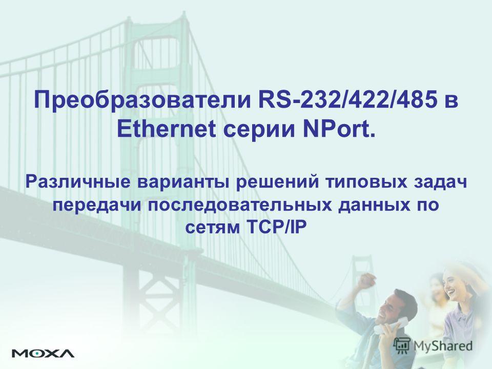 Преобразователи RS-232/422/485 в Ethernet серии NPort. Различные варианты решений типовых задач передачи последовательных данных по сетям TCP/IP