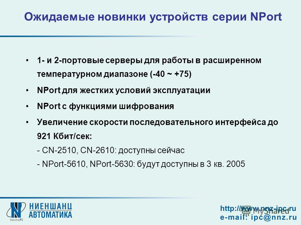 1- и 2-портовые серверы для работы в расширенном температурном диапазоне (-40 ~ +75) NPort для жестких условий эксплуатации NPort с функциями шифрования Увеличение скорости последовательного интерфейса до 921 Кбит/сек: - CN-2510, CN-2610: доступны се
