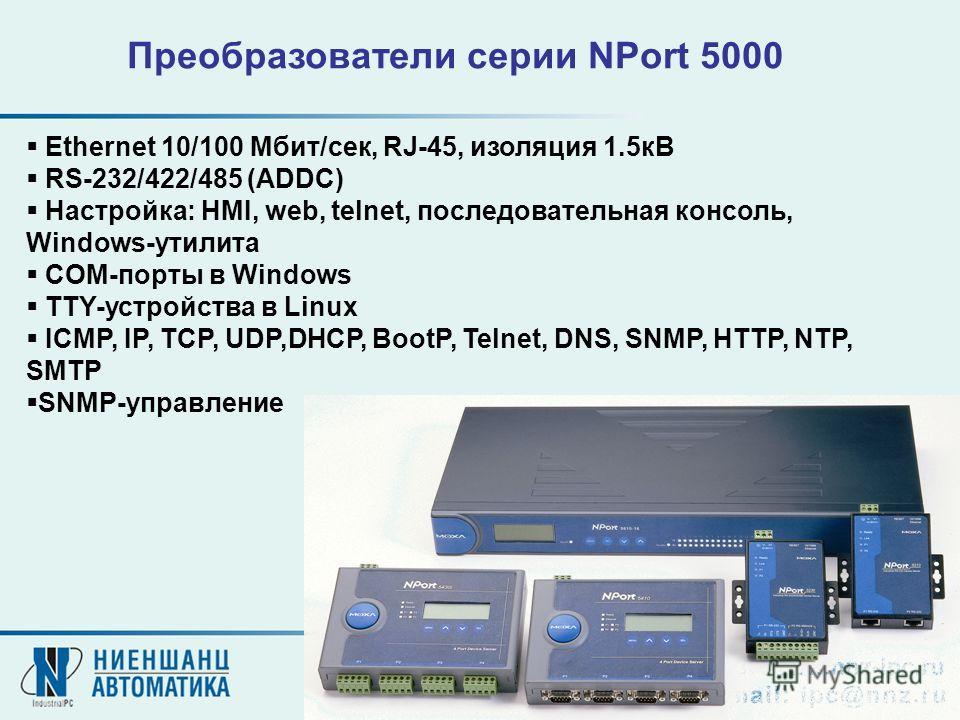 Ethernet 10/100 Мбит/сек, RJ-45, изоляция 1.5кВ RS-232/422/485 (ADDC) Настройка: HMI, web, telnet, последовательная консоль, Windows-утилита COM-порты в Windows TTY-устройства в Linux ICMP, IP, TCP, UDP,DHCP, BootP, Telnet, DNS, SNMP, HTTP, NTP, SMTP