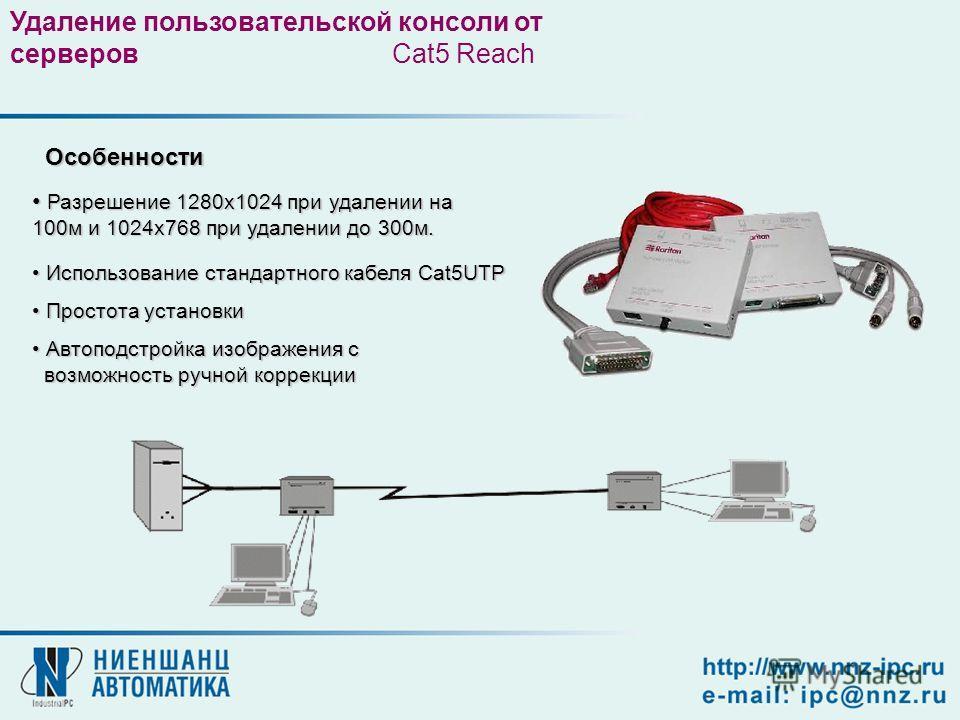 Особенности Особенности Разрешение 1280х1024 при удалении на 100м и 1024х768 при удалении до 300м. Разрешение 1280х1024 при удалении на 100м и 1024х768 при удалении до 300м. Использование стандартного кабеля Cat5UTP Использование стандартного кабеля