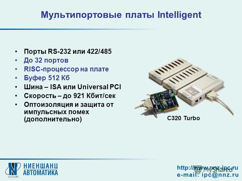 Мультипортовые платы Intelligent Порты RS-232 или 422/485 До 32 портов RISC-процессор на плате Буфер 512 Кб Шина – ISA или Universal PCI Скорость – до 921 Кбит/сек Оптоизоляция и защита от импульсных помех (дополнительно) С320 Turbo