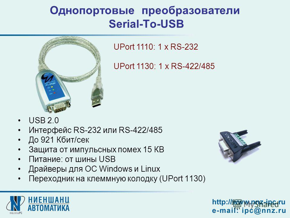 Однопортовые преобразователи Serial-To-USB USB 2.0 Интерфейс RS-232 или RS-422/485 До 921 Кбит/сек Защита от импульсных помех 15 КВ Питание: от шины USB Драйверы для OC Windows и Linux Переходник на клеммную колодку (UPort 1130) UPort 1110: 1 x RS-23