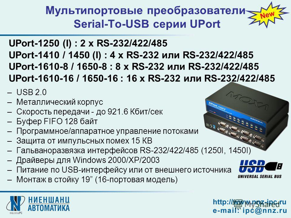 –USB 2.0 –Металлический корпус –Скорость передачи - до 921.6 Кбит/сек –Буфер FIFO 128 байт –Программное/аппаратное управление потоками –Защита от импульсных помех 15 КВ –Гальваноразвязка интерфейсов RS-232/422/485 (1250I, 1450I) –Драйверы для Windows