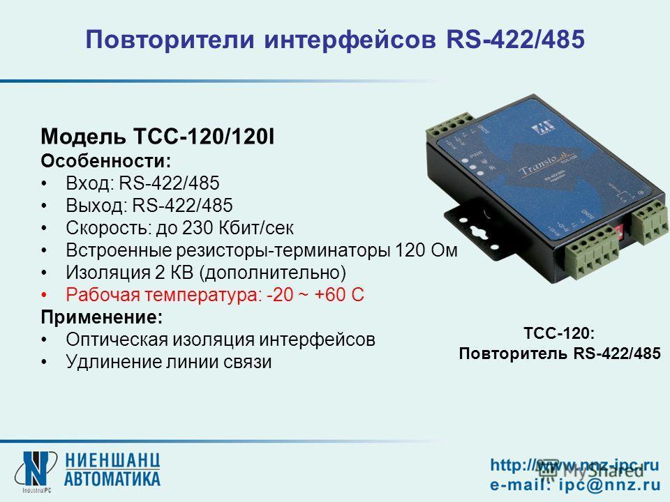 Повторители интерфейсов RS-422/485 Модель TCC-120/120I Особенности: Вход: RS-422/485 Выход: RS-422/485 Скорость: до 230 Кбит/сек Встроенные резисторы-терминаторы 120 Ом Изоляция 2 КВ (дополнительно) Рабочая температура: -20 ~ +60 C Применение: Оптиче