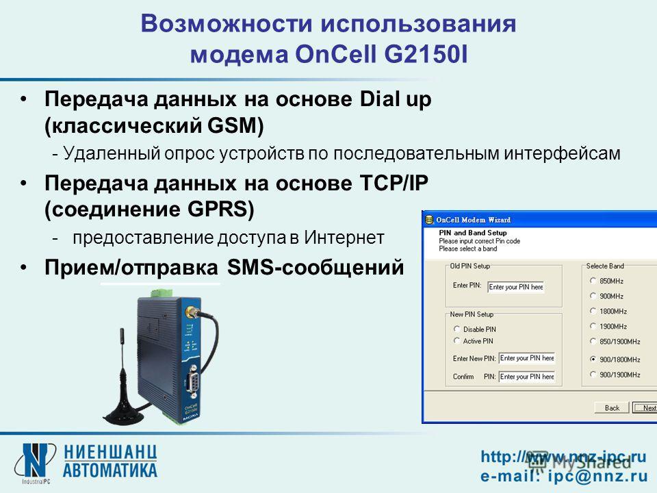 Возможности использования модема OnCell G2150I Передача данных на основе Dial up (классический GSM) - Удаленный опрос устройств по последовательным интерфейсам Передача данных на основе TCP/IP (соединение GPRS) -предоставление доступа в Интернет Прие