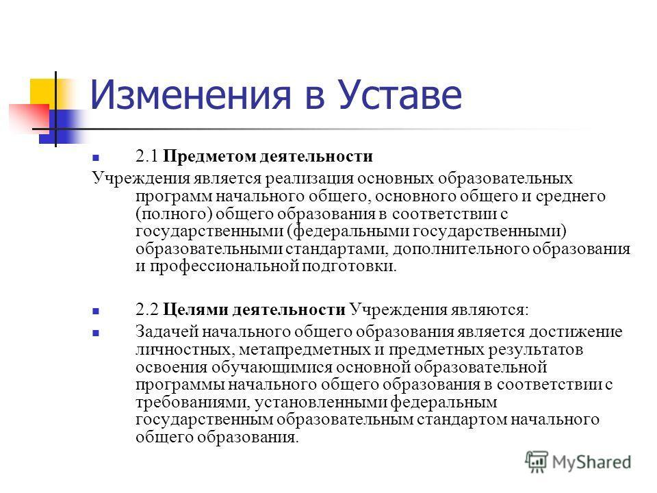 Изменения в Уставе 2.1 Предметом деятельности Учреждения является реализация основных образовательных программ начального общего, основного общего и среднего (полного) общего образования в соответствии с государственными (федеральными государственным