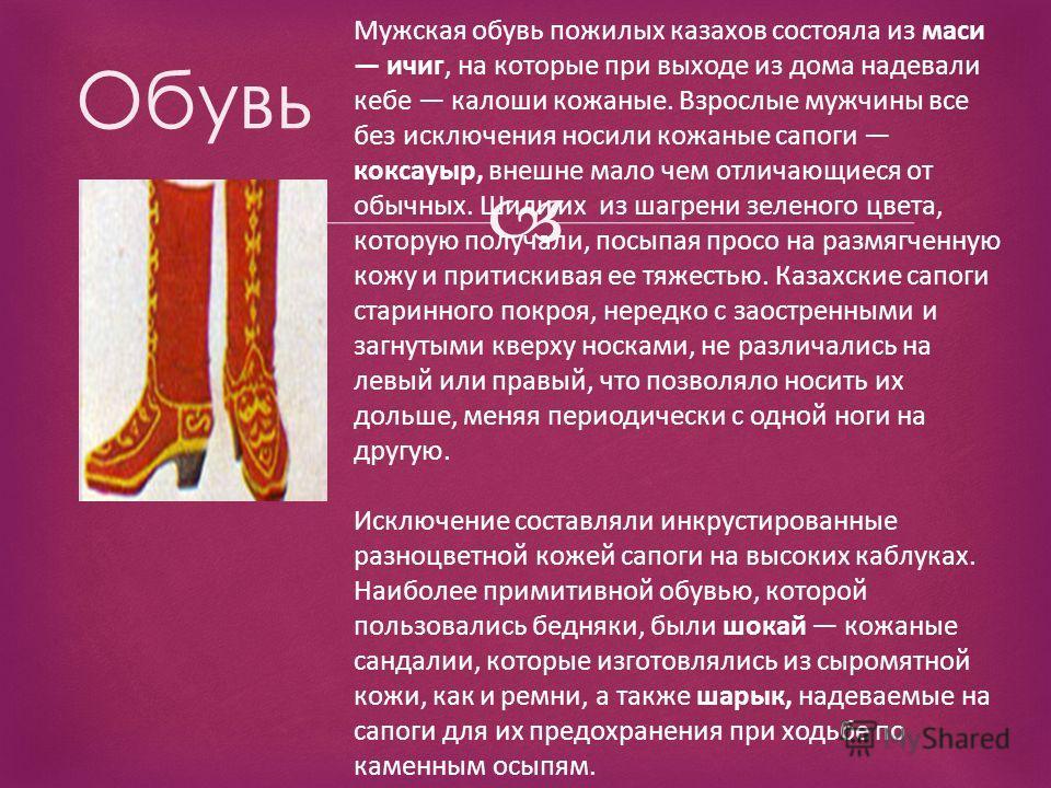 Обувь Мужская обувь пожилых казахов состояла из маси ичиг, на которые при выходе из дома надевали кебе калоши кожаные. Взрослые мужчины все без исключения носили кожаные сапоги коксауыр, внешне мало чем отличающиеся от обычных. Шили их из шагрени зел