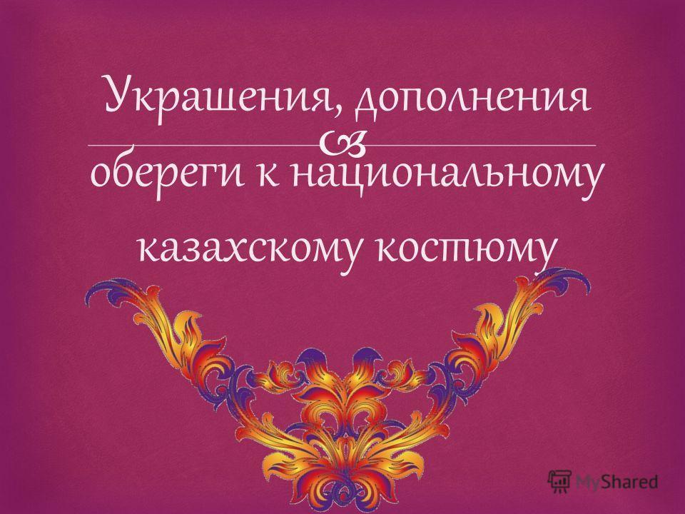 Украшения, дополнения обереги к национальному казахскому костюму