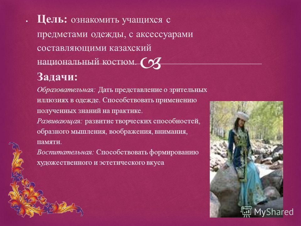 Цель: ознакомить учащихся с предметами одежды, с аксессуарами составляющими казахский национальный костюм. Задачи: Образовательная: Дать представление о зрительных иллюзиях в одежде. Способствовать применению полученных знаний на практике. Развивающа