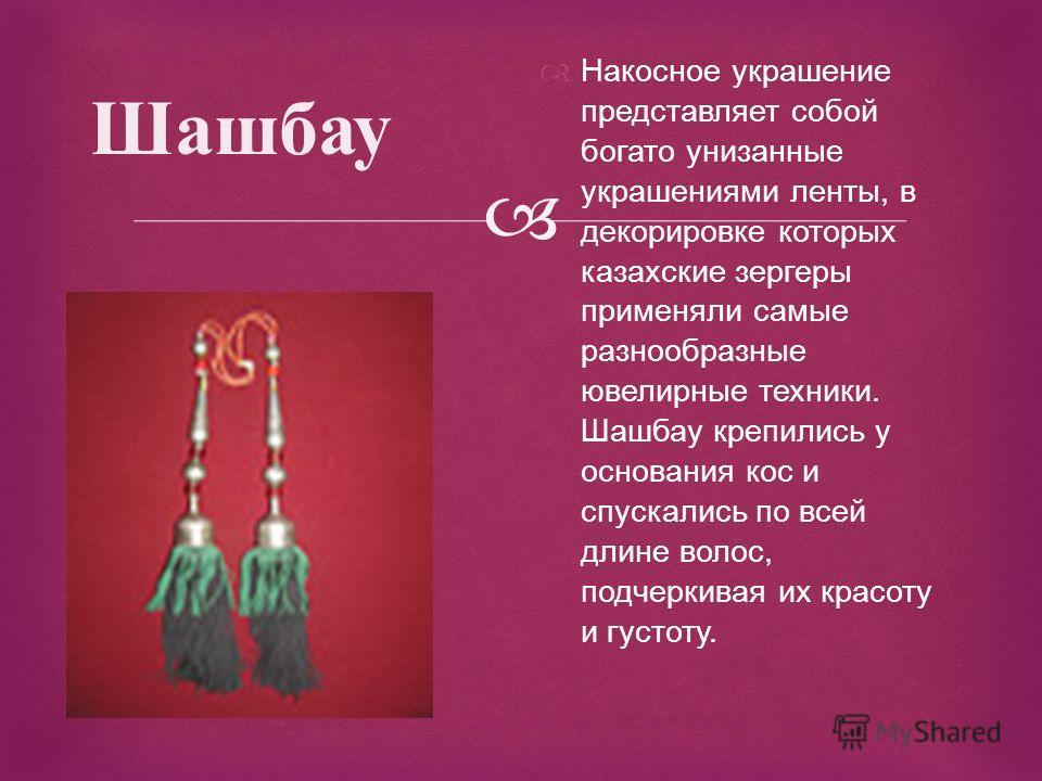 Шашбау Накосное украшение представляет собой богато унизанные украшениями ленты, в декорировке которых казахские зергеры применяли самые разнообразные ювелирные техники. Шашбау крепились у основания кос и спускались по всей длине волос, подчеркивая и