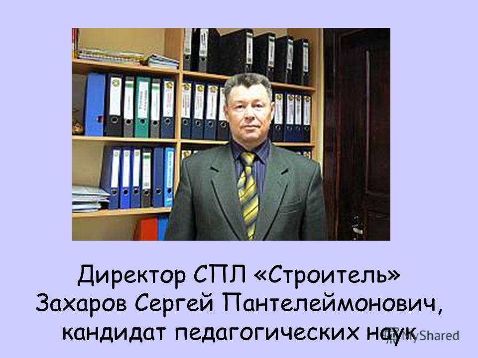 Директор СПЛ «Строитель» Захаров Сергей Пантелеймонович, кандидат педагогических наук