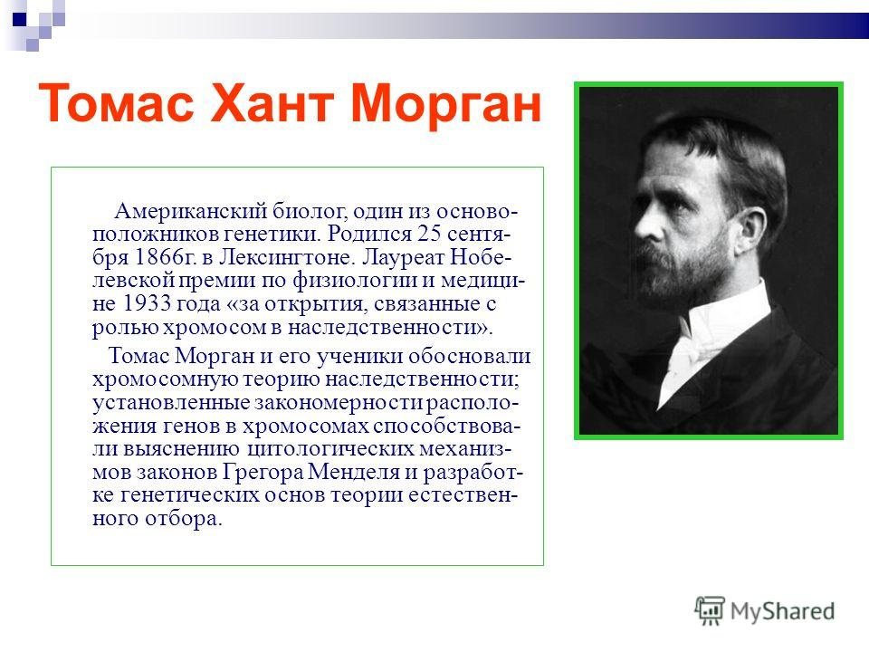 Томас Хант Морган Американский биолог, один из осново- положников генетики. Родился 25 сентя- бря 1866г. в Лексингтоне. Лауреат Нобе- левской премии по физиологии и медици- не 1933 года «за открытия, связанные с ролью хромосом в наследственности». То