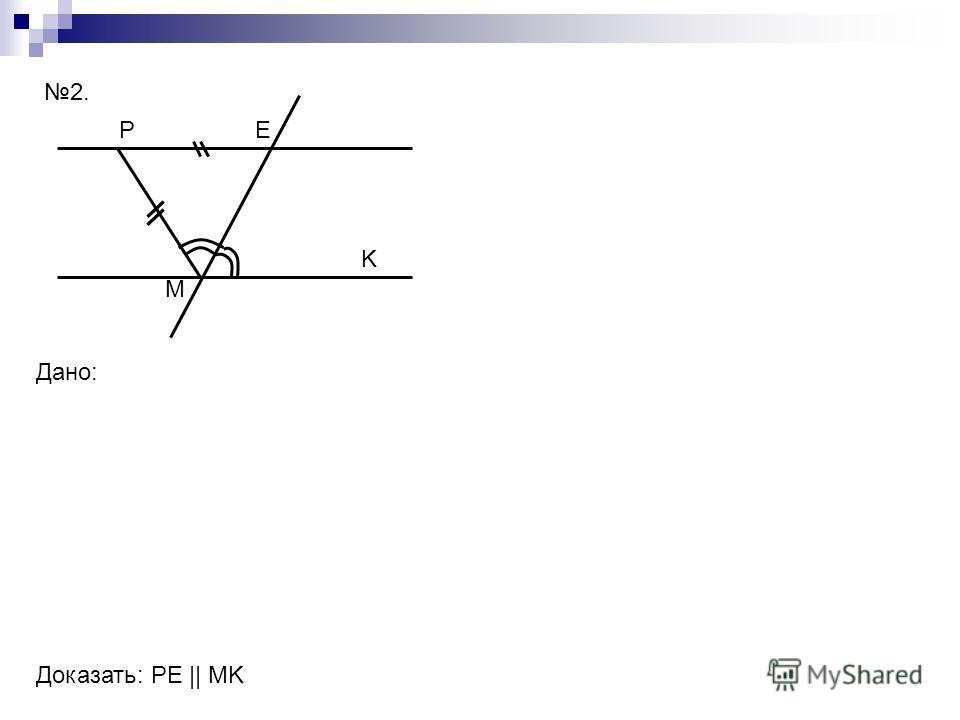 PE M K Дано: Доказать: РЕ || MK 2.