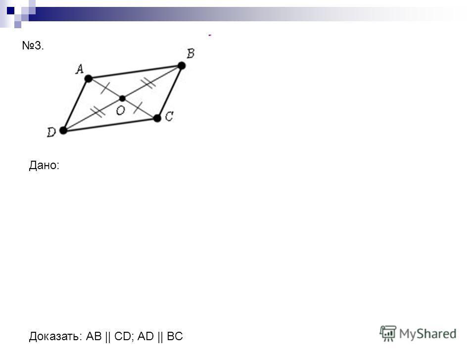 Дано: Доказать: АВ || CD; AD || BC 3.