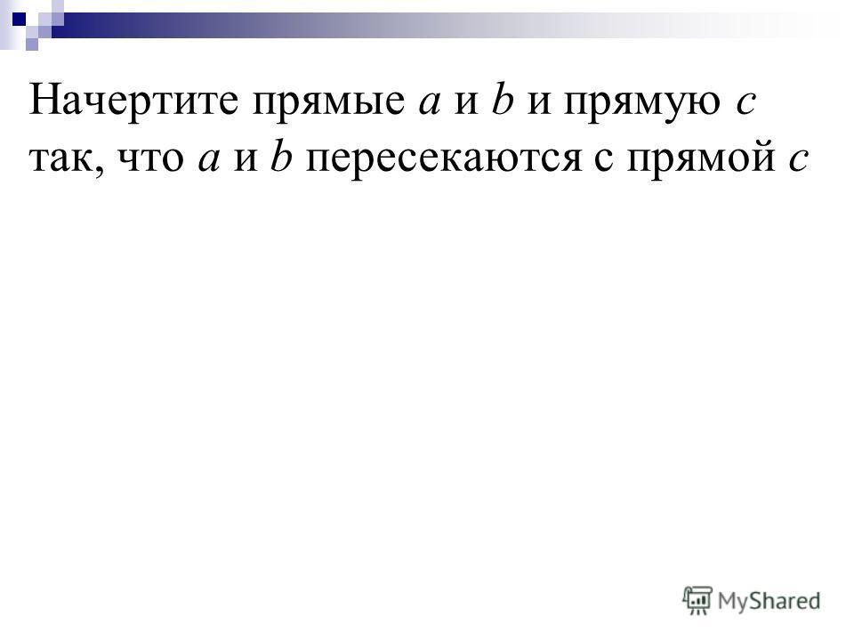 Начертите прямые а и b и прямую с так, что а и b пересекаются с прямой с