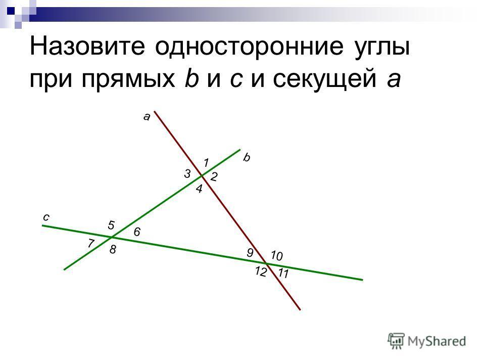 Назовите односторонние углы при прямых b и c и секущей a a b c 1 2 3 4 5 6 7 8 9 10 11 12