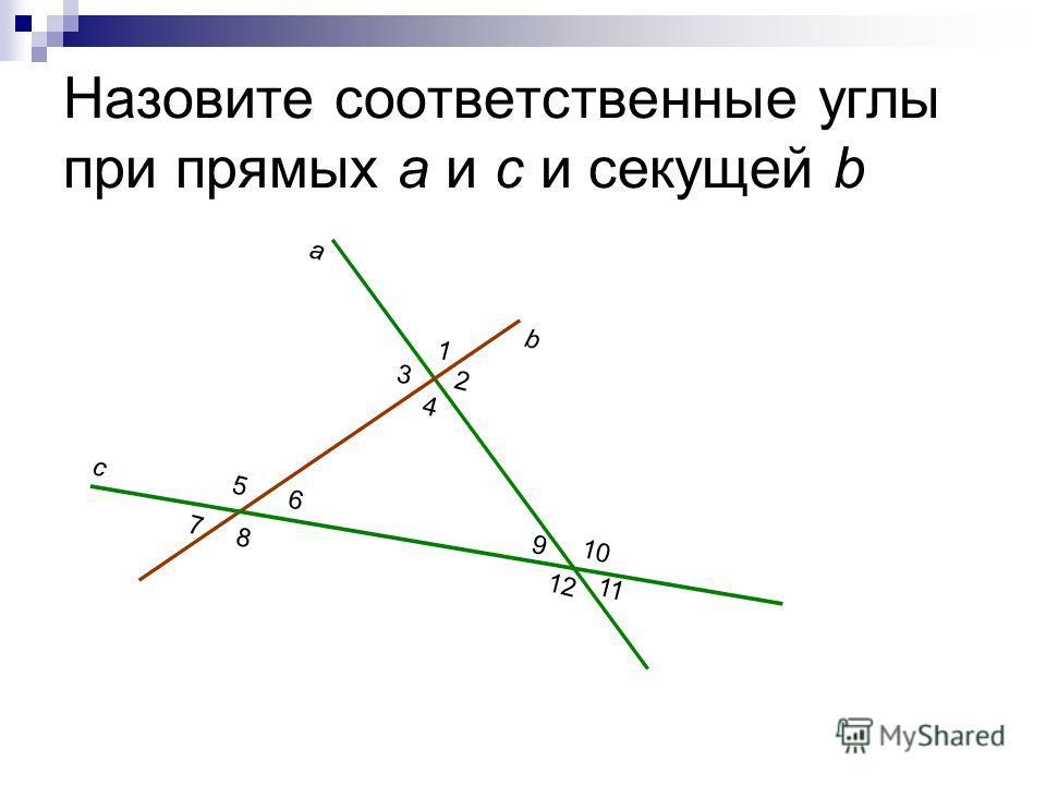 Назовите соответственные углы при прямых а и c и секущей b a b c 1 2 3 4 5 6 7 8 9 10 11 12
