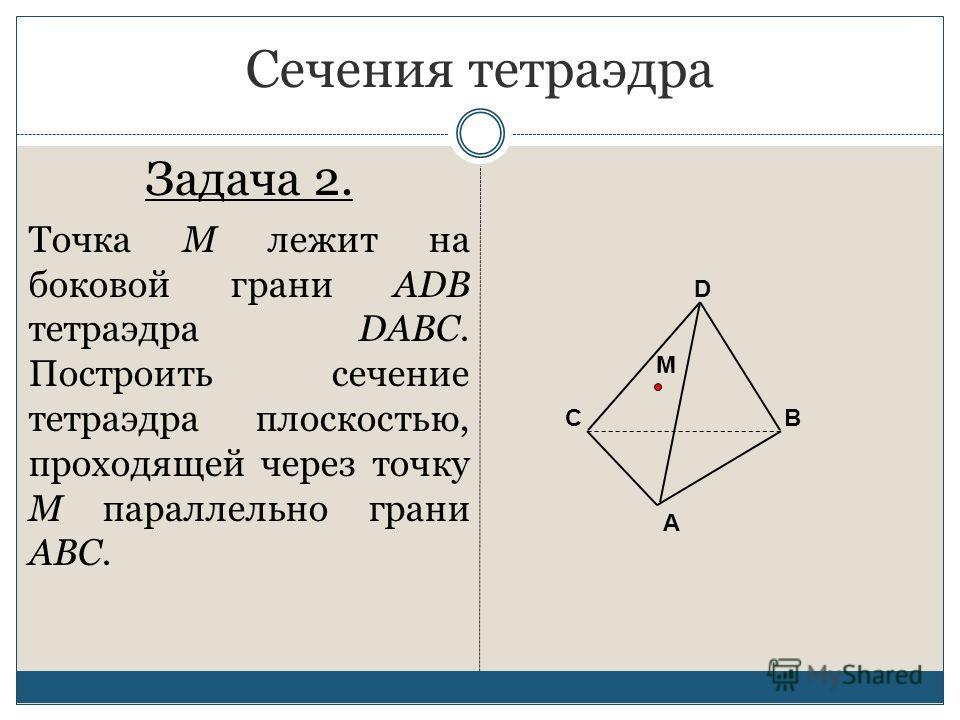 Сечения тетраэдра Задача 2. Точка М лежит на боковой грани ADB тетраэдра DABC. Построить сечение тетраэдра плоскостью, проходящей через точку М параллельно грани ABC. А ВС D M
