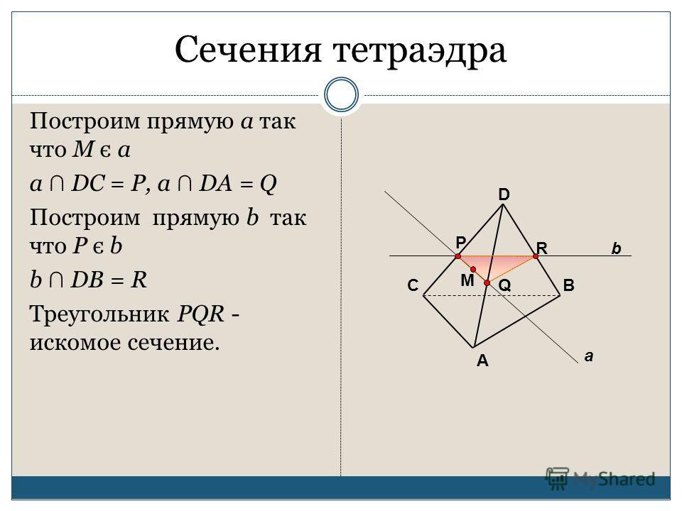 Сечения тетраэдра Построим прямую a так что M є a a DC = P, a DA = Q Построим прямую b так что P є b b DB = R Треугольник PQR - искомое сечение. А ВС D M a P Q bR