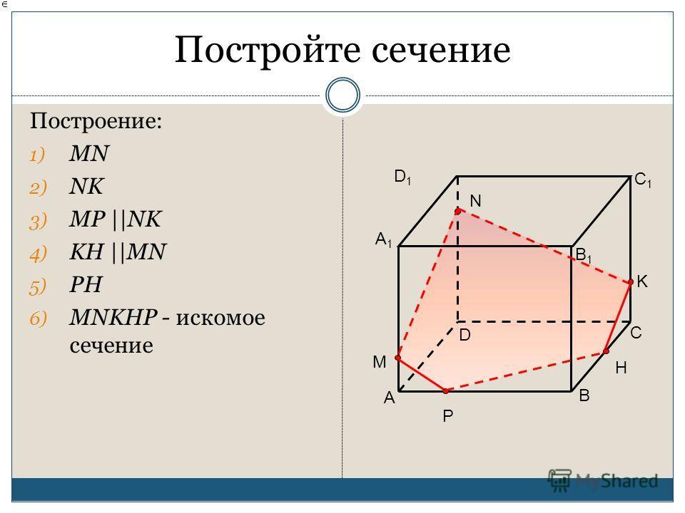 Постройте сечение Построение: 1) MN 2) NK 3) MP ||NK 4) KH ||MN 5) PH 6) MNKHP - искомое сечение A B D C A1A1 B1B1 C1C1 D1D1 N K M P H