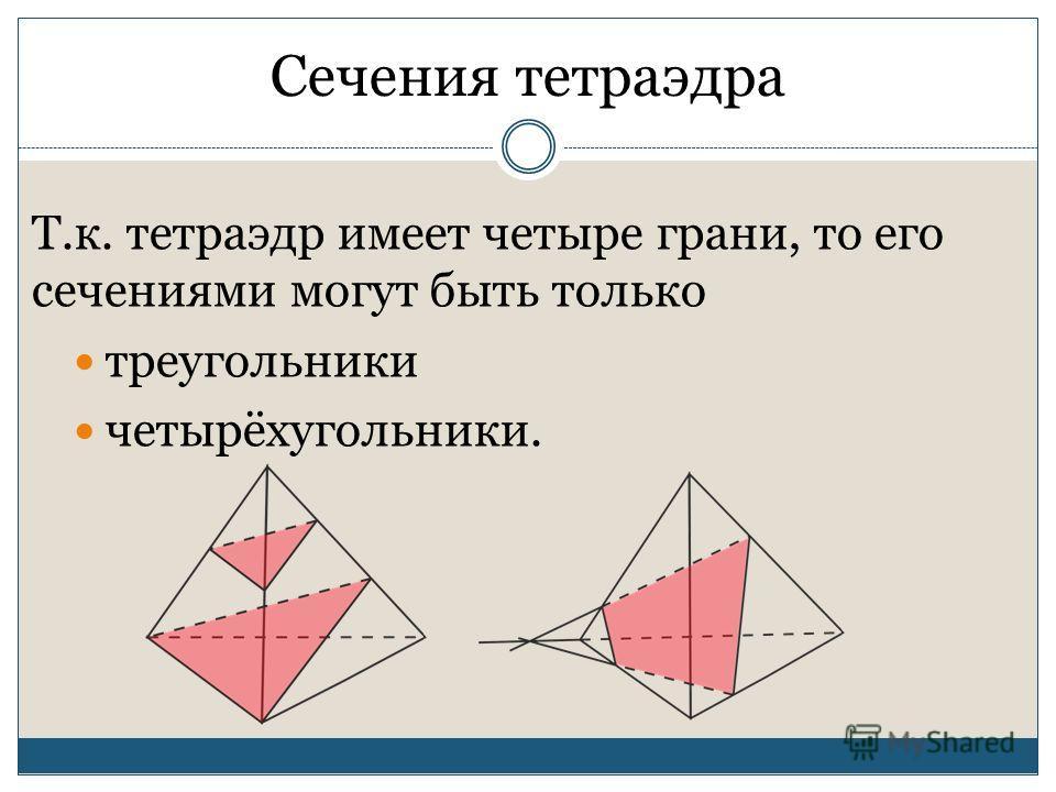 Сечения тетраэдра Т.к. тетраэдр имеет четыре грани, то его сечениями могут быть только треугольники четырёхугольники.