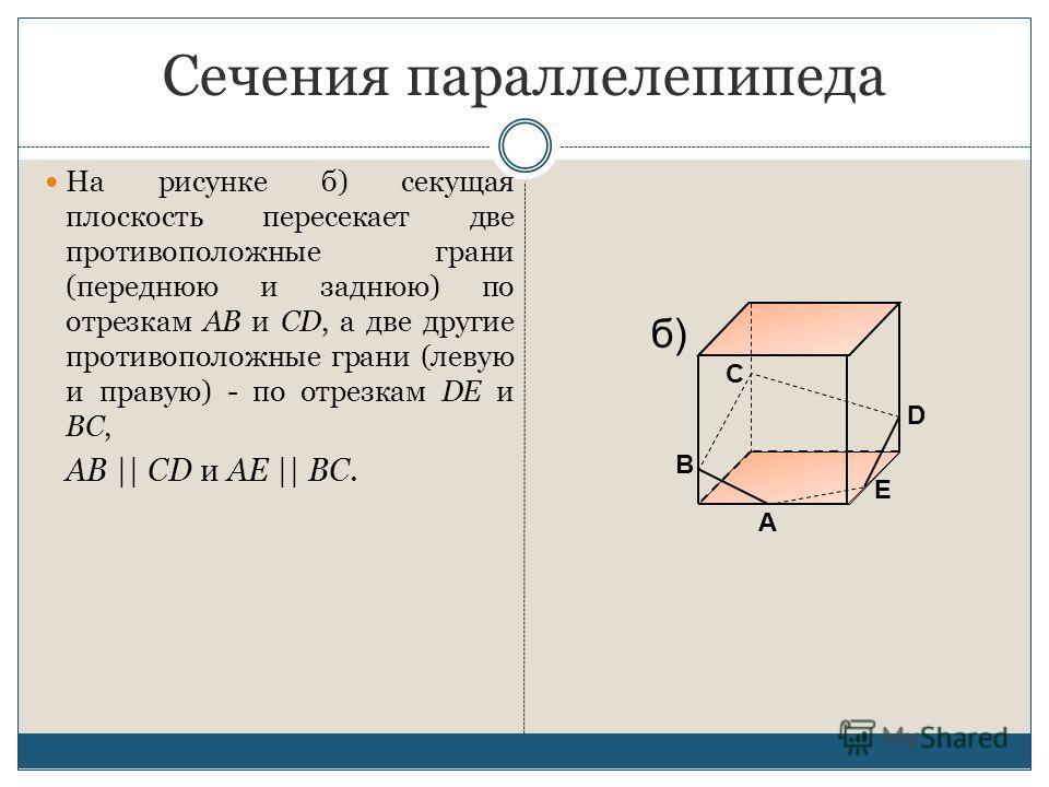 Сечения параллелепипеда На рисунке б) секущая плоскость пересекает две противоположные грани (переднюю и заднюю) по отрезкам AB и CD, а две другие противоположные грани (левую и правую) - по отрезкам DE и BC, AB || CD и AE || BC. E А В С D б)