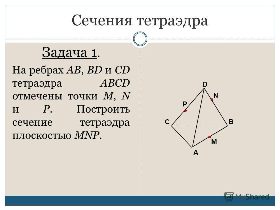 Сечения тетраэдра Задача 1. На ребрах AB, BD и CD тетраэдра ABCD отмечены точки M, N и P. Построить сечение тетраэдра плоскостью MNP. А ВС D M P N