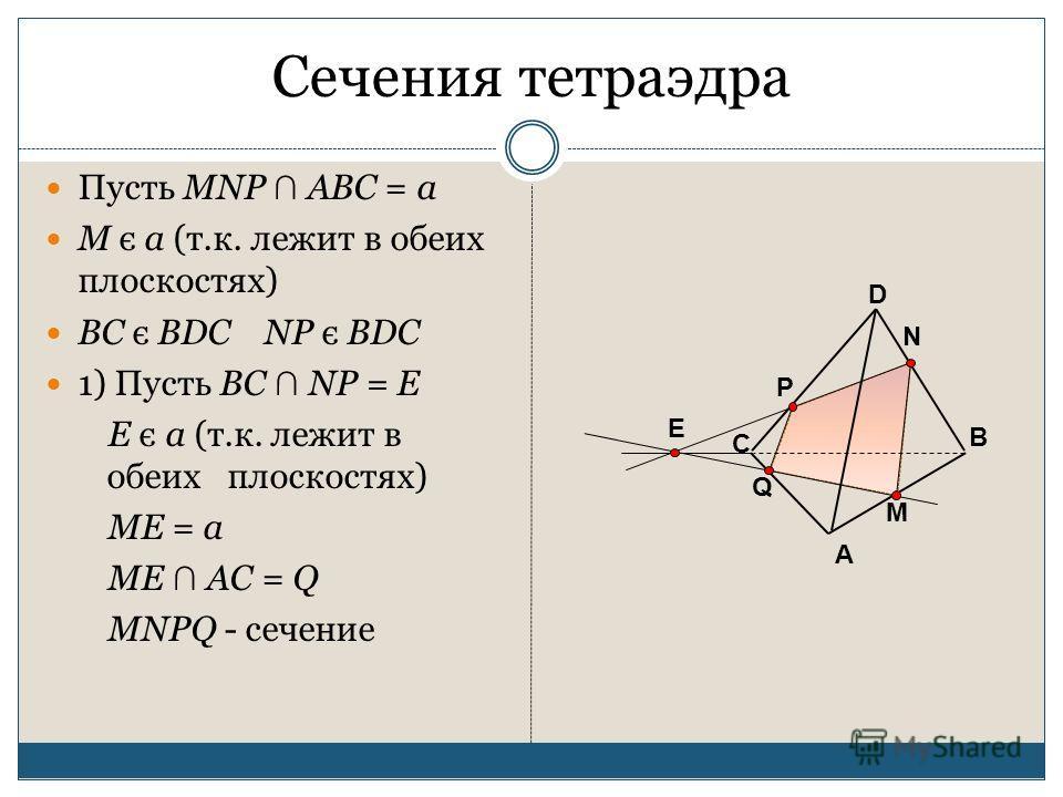 Сечения тетраэдра Пусть MNP ABC = a M є a (т.к. лежит в обеих плоскостях) ВС є BDC NP є BDC 1) Пусть BC NP = E E є a (т.к. лежит в обеих плоскостях) ME = a ME AC = Q MNPQ - сечение А В С D M P N E Q