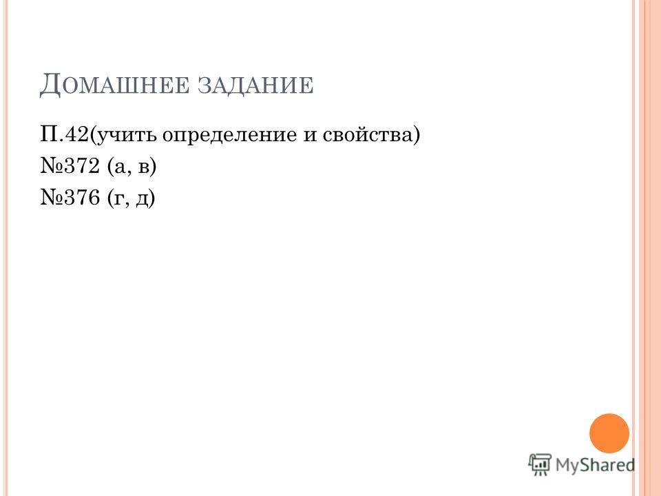 Д ОМАШНЕЕ ЗАДАНИЕ П.42(учить определение и свойства) 372 (а, в) 376 (г, д)