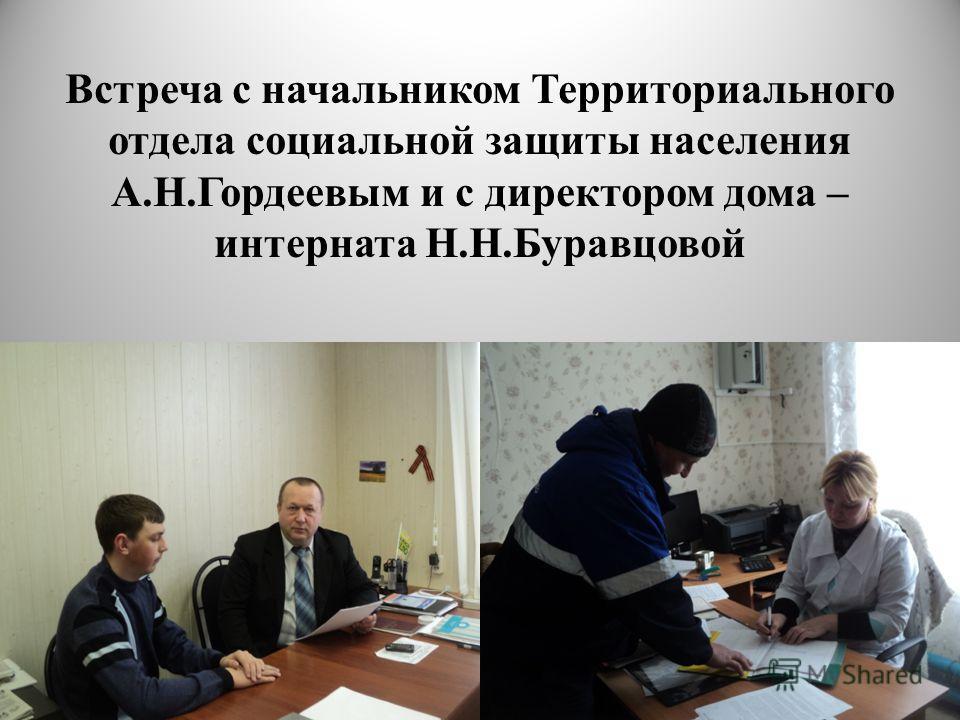 Встреча с начальником Территориального отдела социальной защиты населения А.Н.Гордеевым и с директором дома – интерната Н.Н.Буравцовой