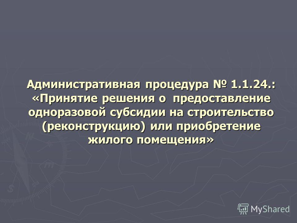 Административная процедура 1.1.24.: «Принятие решения о предоставление одноразовой субсидии на строительство (реконструкцию) или приобретение жилого помещения»