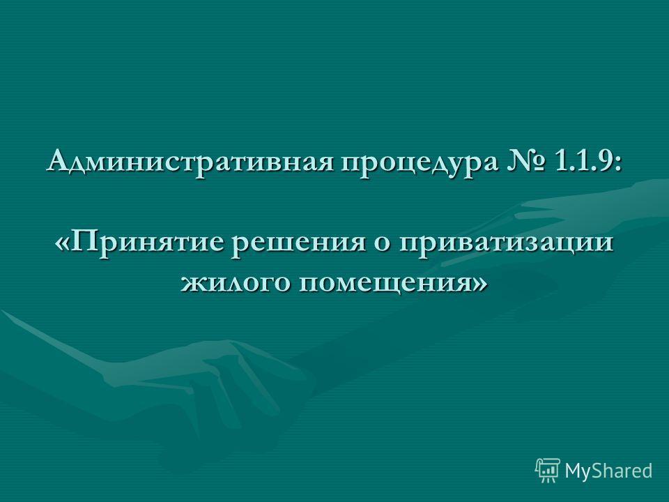 Административная процедура 1.1.9: «Принятие решения о приватизации жилого помещения»
