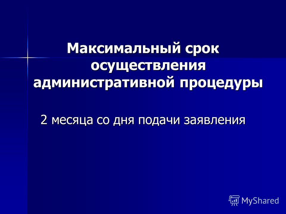 Максимальный срок осуществления административной процедуры 2 месяца со дня подачи заявления