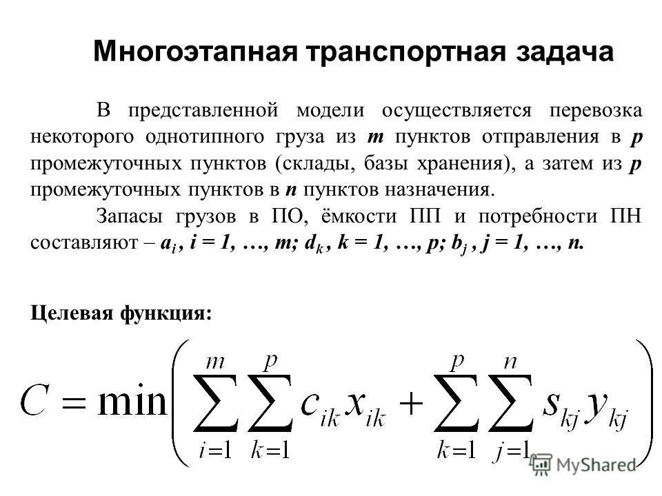Многоэтапная транспортная задача Целевая функция: В представленной модели осуществляется перевозка некоторого однотипного груза из m пунктов отправления в p промежуточных пунктов (склады, базы хранения), а затем из p промежуточных пунктов в n пунктов