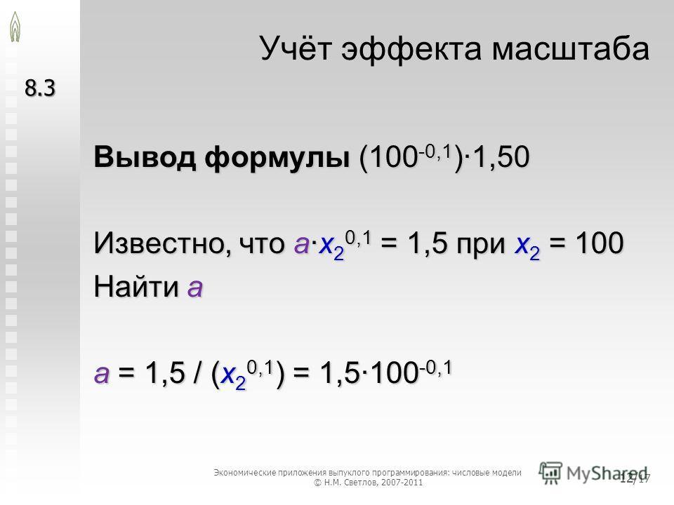 Учёт эффекта масштаба Вывод формулы (100 -0,1 )·1,50 Известно, что a·x 2 0,1 = 1,5 при x 2 = 100 Найти a a = 1,5 / (x 2 0,1 ) = 1,5·100 -0,1 8.3 Экономические приложения выпуклого программирования: числовые модели © Н.М. Светлов, 2007-2011 12/ 17