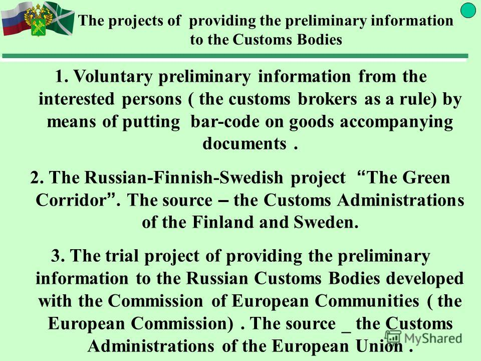 The projects of providing the preliminary information to the Customs Bodies 1. Voluntary preliminary information from the interested persons ( the customs brokers as a rule) by means of putting bar-code on goods accompanying documents. 2. The Russian