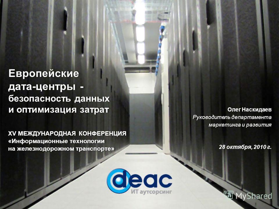Олег Наскидаев Руководитель департамента маркетинга и развития 28 октября, 2010 г. Олег Наскидаев Руководитель департамента маркетинга и развития 28 октября, 2010 г. Европейские дата-центры - безопасность данных и оптимизация затрат Европейские дата-