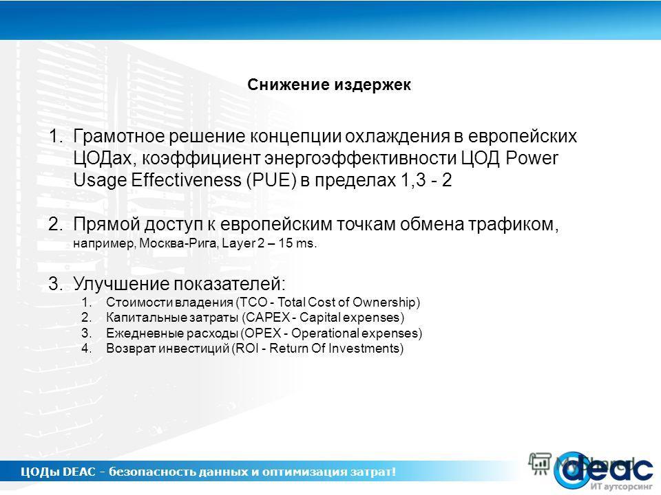 1.Грамотное решение концепции охлаждения в европейских ЦОДах, коэффициент энергоэффективности ЦОД Power Usage Effectiveness (PUE) в пределах 1,3 - 2 2.Прямой доступ к европейским точкам обмена трафиком, например, Москва-Рига, Layer 2 – 15 ms. 3.Улучш