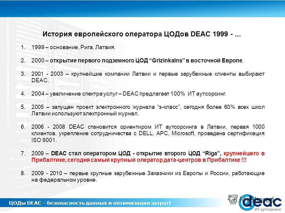 1.1999 – основание, Рига, Латвия. 2.2000 – открытие первого подземного ЦОД Grizinkalns в восточной Европе. 3.2001 - 2003 – крупнейшие компании Латвии и первые зарубежные клиенты выбирают DEAC. 4.2004 – увеличение спектра услуг – DEAC предлагает 100%