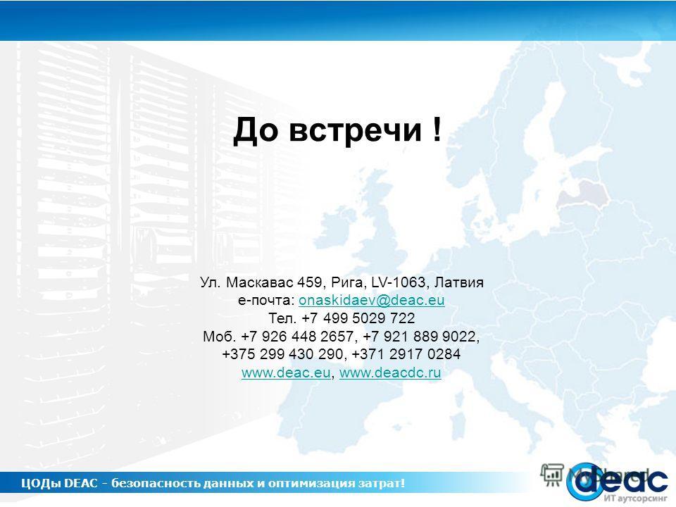 До встречи ! Ул. Маскавас 459, Рига, LV-1063, Латвия е-почта: onaskidaev@deac.euonaskidaev@deac.eu Тел. +7 499 5029 722 Моб. +7 926 448 2657, +7 921 889 9022, +375 299 430 290, +371 2917 0284 www.deac.euwww.deac.eu, www.deacdc.ruwww.deacdc.ru ЦОДы DE