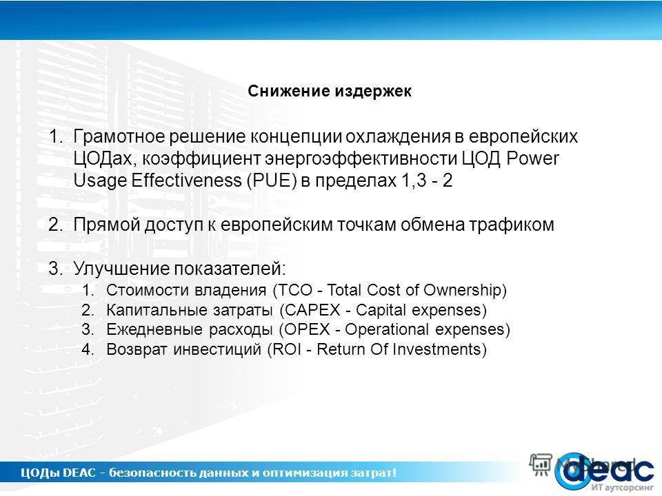 1.Грамотное решение концепции охлаждения в европейских ЦОДах, коэффициент энергоэффективности ЦОД Power Usage Effectiveness (PUE) в пределах 1,3 - 2 2.Прямой доступ к европейским точкам обмена трафиком 3.Улучшение показателей: 1.Стоимости владения (T