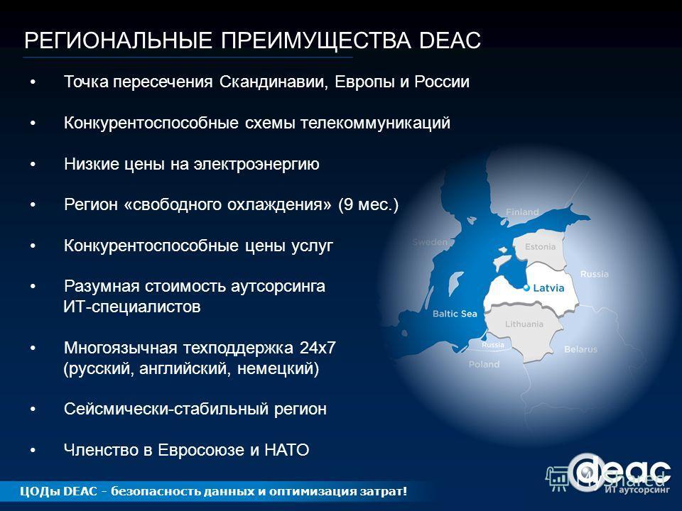 РЕГИОНАЛЬНЫЕ ПРЕИМУЩЕСТВА DEAC Точка пересечения Скандинавии, Европы и России Конкурентоспособные схемы телекоммуникаций Низкие цены на электроэнергию Регион «свободного охлаждения» (9 мес.) Конкурентоспособные цены услуг Разумная стоимость аутсорсин