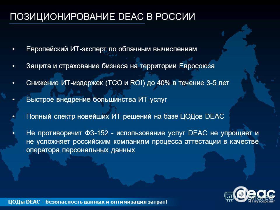 ПОЗИЦИОНИРОВАНИЕ DEAC В РОССИИ Европейский ИТ-эксперт по облачным вычислениям Защита и страхование бизнеса на территории Евросоюза Снижение ИТ-издержек (TCO и ROI) до 40% в течение 3-5 лет Быстрое внедрение большинства ИТ-услуг Полный спектр новейших