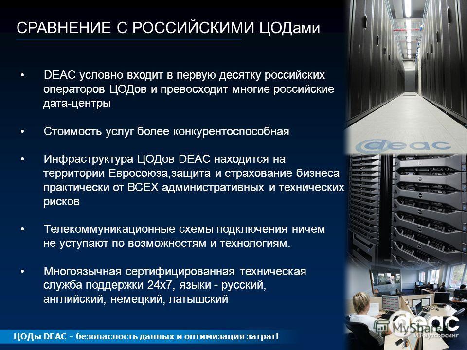 СРАВНЕНИЕ С РОССИЙСКИМИ ЦОДами DEAC условно входит в первую десятку российских операторов ЦОДов и превосходит многие российские дата-центры Стоимость услуг более конкурентоспособная Инфраструктура ЦОДов DEAC находится на территории Евросоюза,защита и