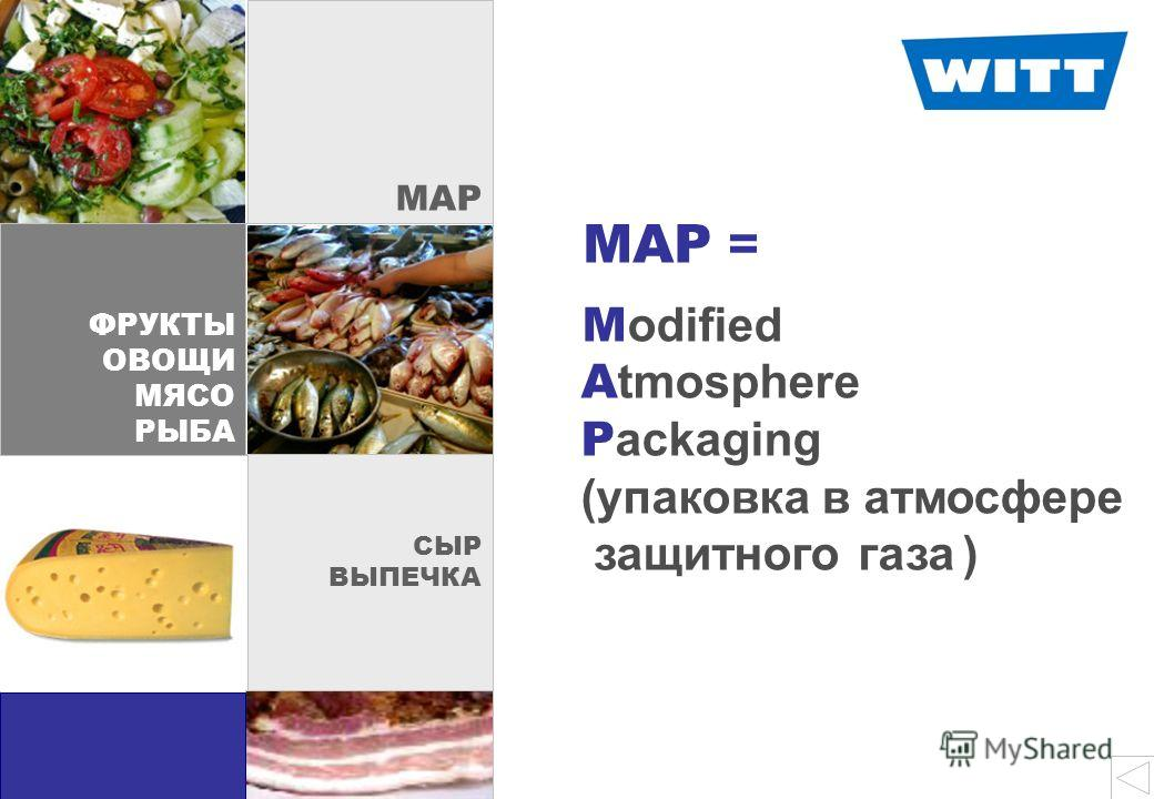 MAP start ФРУКТЫ ОВОЩИ МЯСО РЫБА MAP СЫР ВЫПЕЧКА M odified A tmosphere P ackaging (упаковка в атмосфере защитного газа ) MAP =