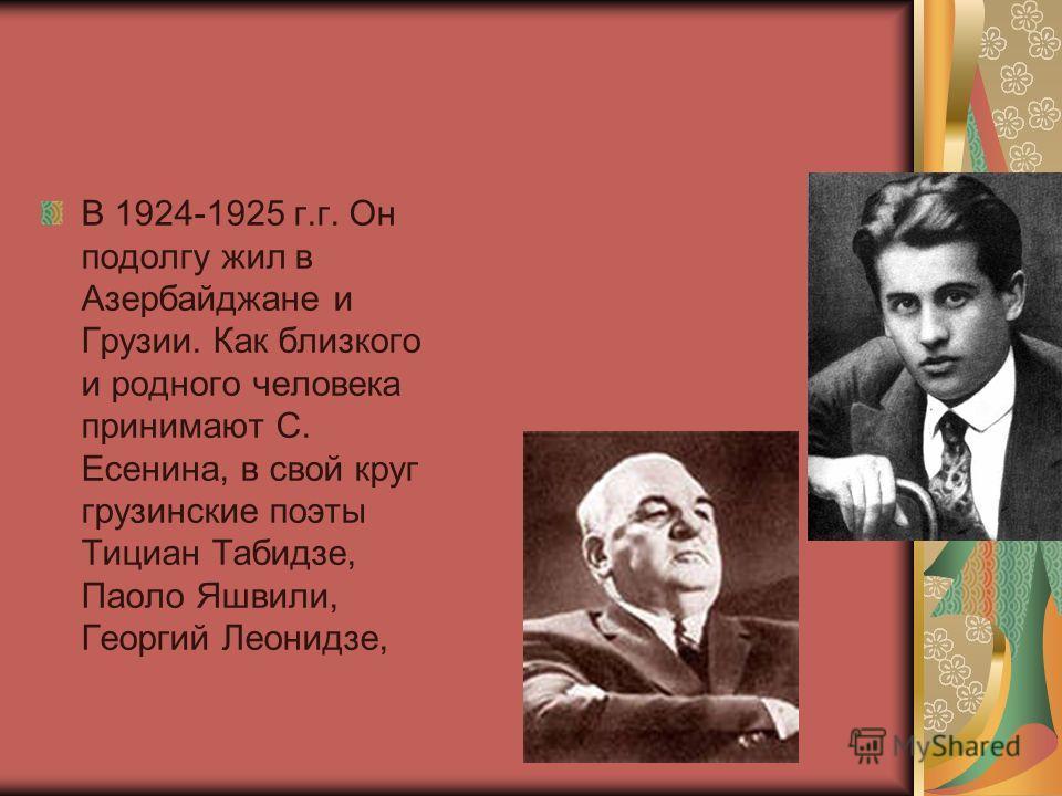 В 1924-1925 г.г. Он подолгу жил в Азербайджане и Грузии. Как близкого и родного человека принимают С. Есенина, в свой круг грузинские поэты Тициан Табидзе, Паоло Яшвили, Георгий Леонидзе,