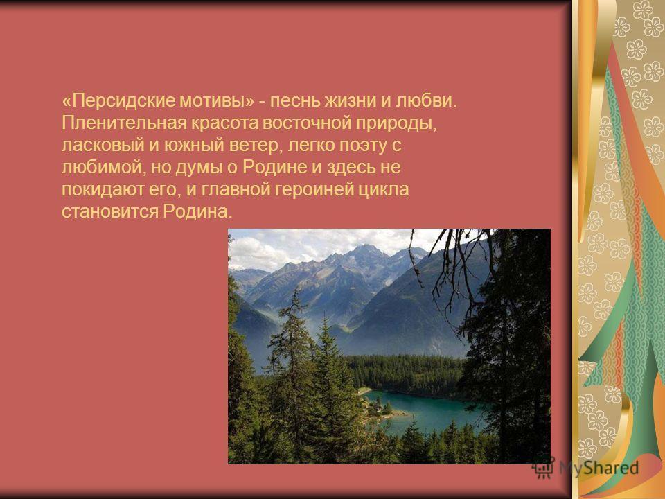 «Персидские мотивы» - песнь жизни и любви. Пленительная красота восточной природы, ласковый и южный ветер, легко поэту с любимой, но думы о Родине и здесь не покидают его, и главной героиней цикла становится Родина.