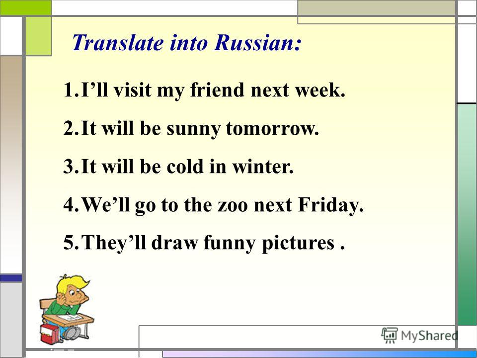 Translate into Russian: 1.Ill visit my friend next week. 2.It will be sunny tomorrow. 3.It will be cold in winter. 4.Well go to the zoo next Friday. 5.Theyll draw funny pictures.
