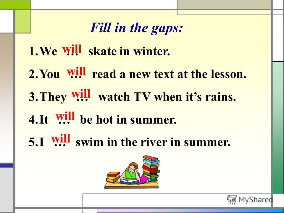 Fill in the gaps: 1.We … skate in winter. 2.You … read a new text at the lesson. 3.They … watch TV when its rains. 4.It … be hot in summer. 5.I … swim in the river in summer. will