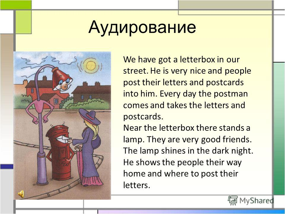 Аудирование We have got a letterbox in our street. He is very nice and people post their letters and postcards into him. Every day the postman comes and takes the letters and postcards. Near the letterbox there stands a lamp. They are very good frien